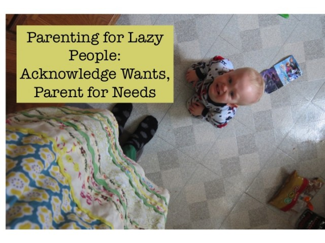 Parenting for Lazy People: Acknowledge Wants, Parent for Needs @ inmykitcheninmylife.com